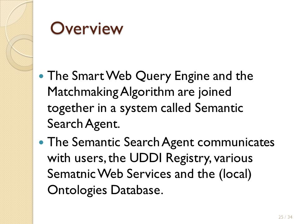 Overview The Smart Web Query Engine and the Matchmaking Algorithm are joined together in a system called Semantic Search Agent.