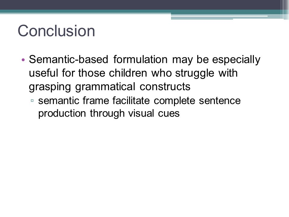 Conclusion Semantic-based formulation may be especially useful for those children who struggle with grasping grammatical constructs.