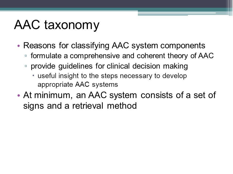 AAC taxonomy Reasons for classifying AAC system components. formulate a comprehensive and coherent theory of AAC.