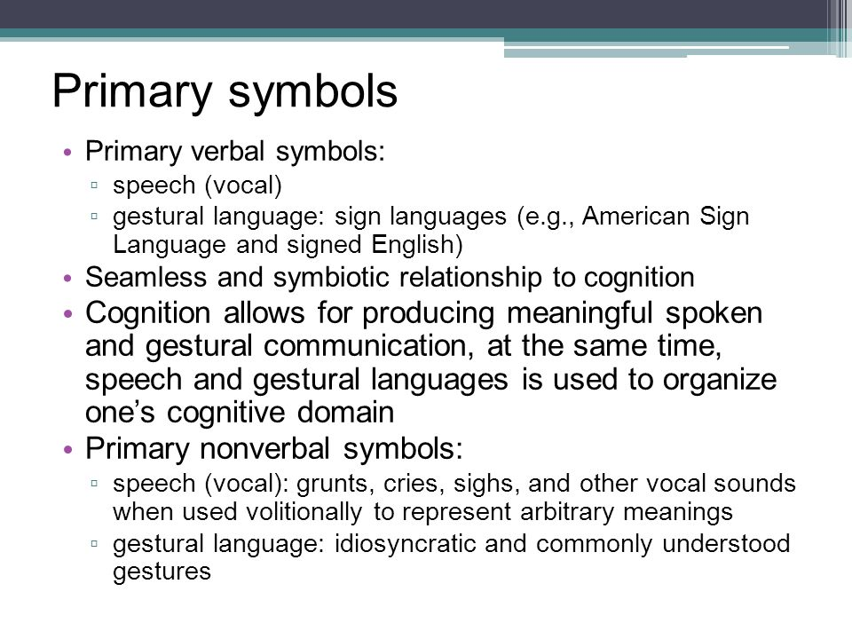 Primary symbols Primary verbal symbols: speech (vocal) gestural language: sign languages (e.g., American Sign Language and signed English)