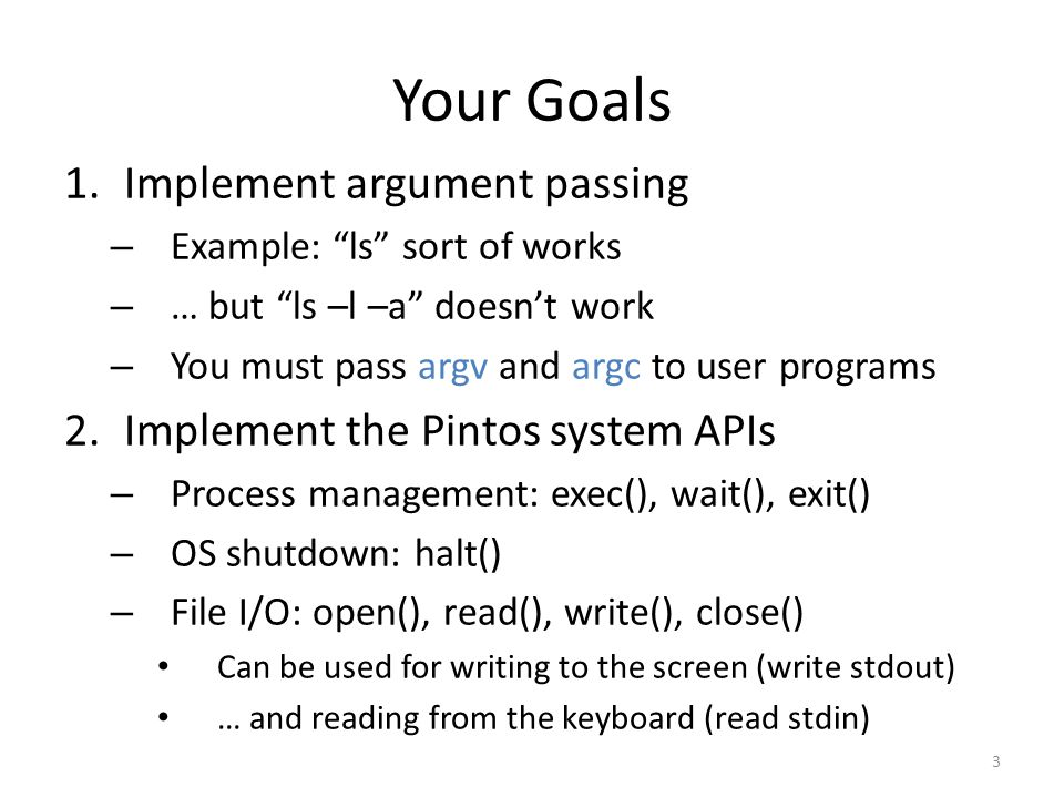 Your Goals Implement argument passing Implement the Pintos system APIs