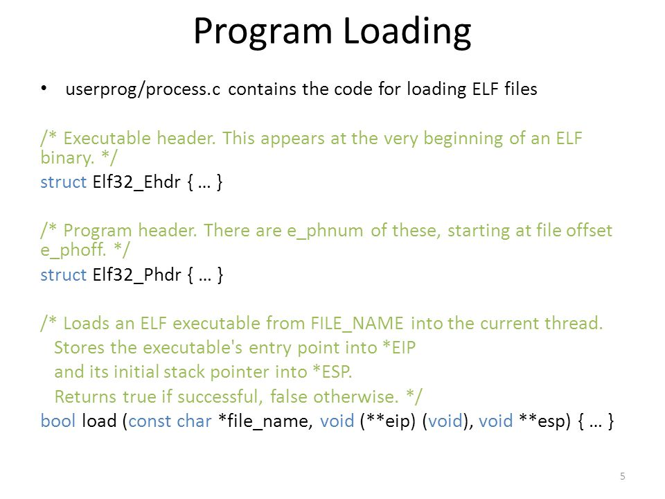 Program Loading userprog/process.c contains the code for loading ELF files.