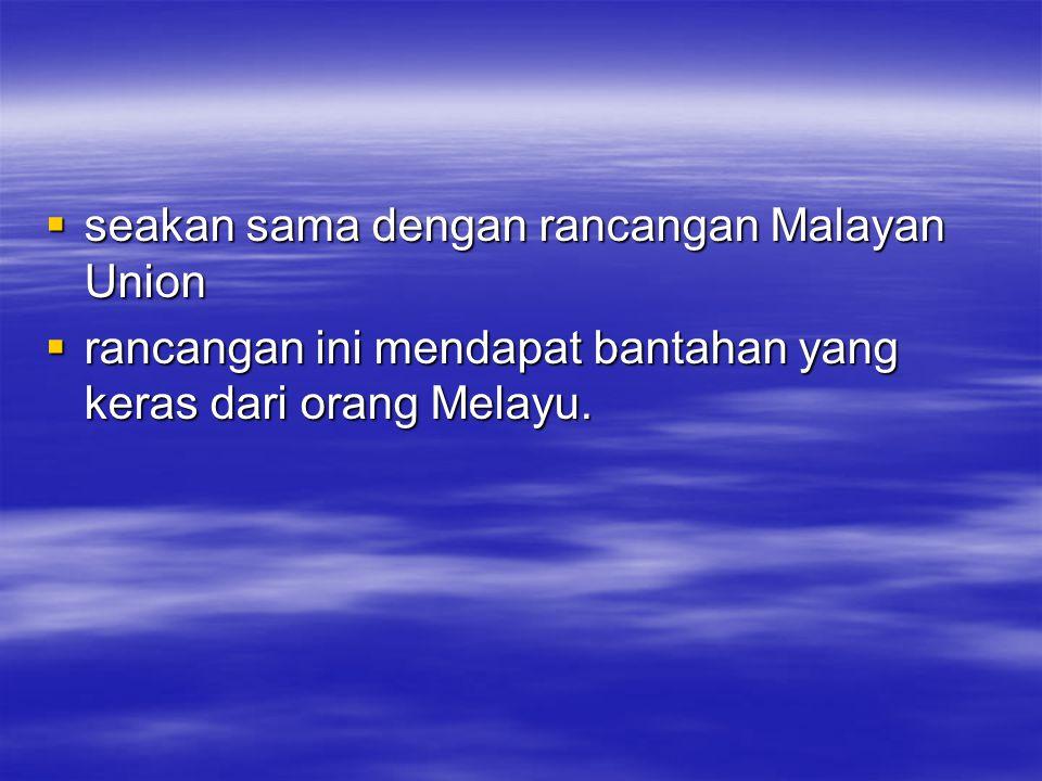 seakan sama dengan rancangan Malayan Union