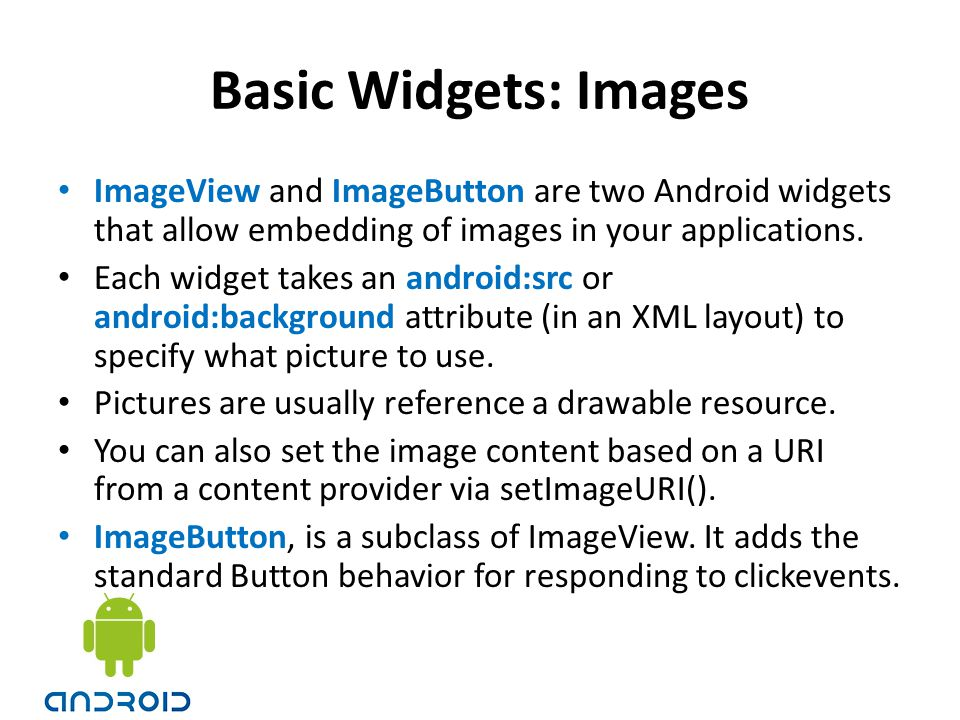 Basic Widgets: Images ImageView and ImageButton are two Android widgets that allow embedding of images in your applications.