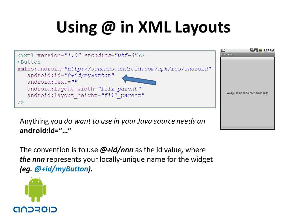 Using @ in XML Layouts Anything you do want to use in your Java source needs an. android:id= …
