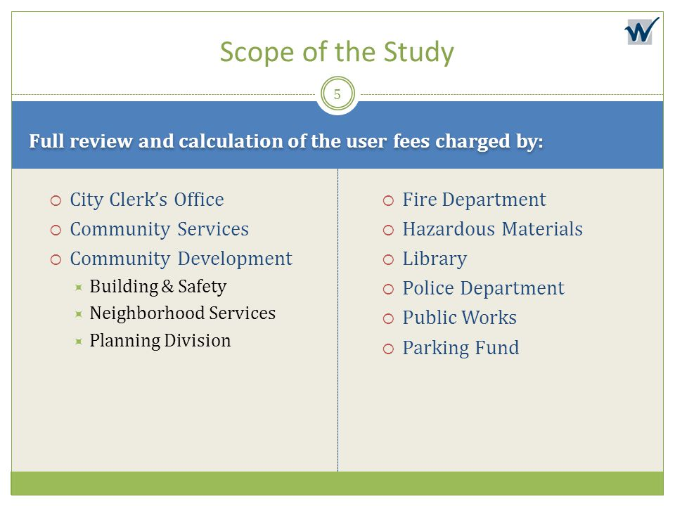 Scope of the Study Full review and calculation of the user fees charged by: City Clerk's Office. Community Services.