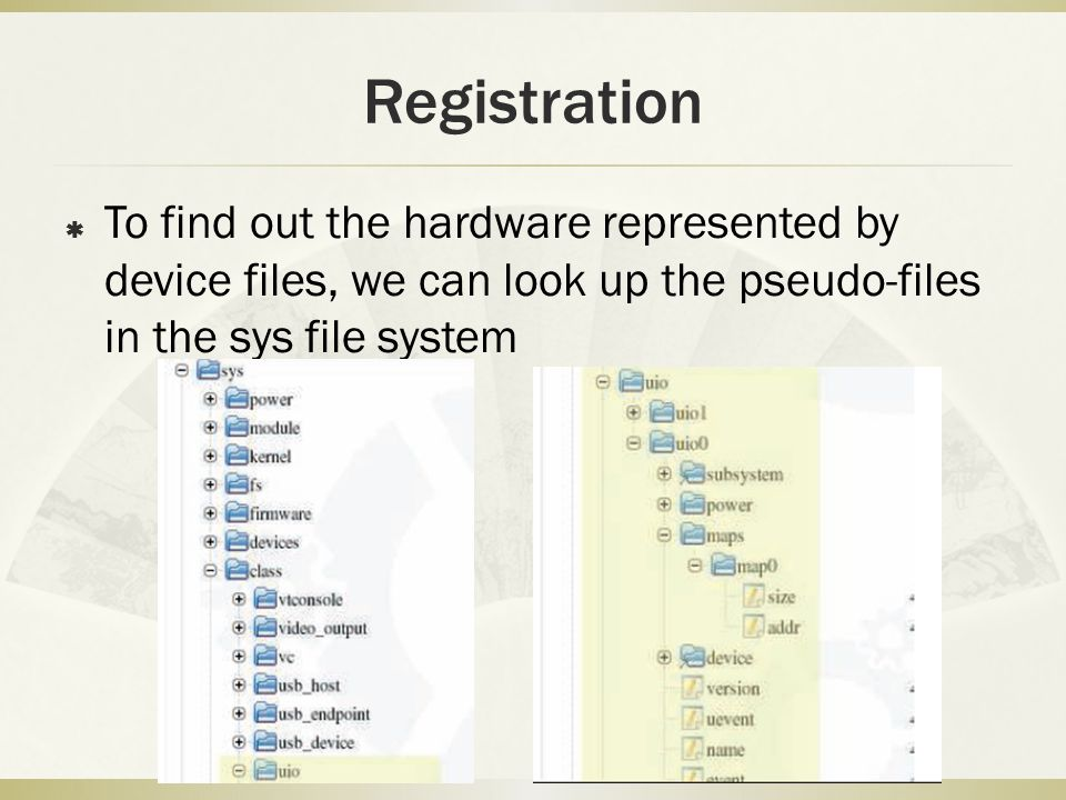 Registration To find out the hardware represented by device files, we can look up the pseudo-files in the sys file system.