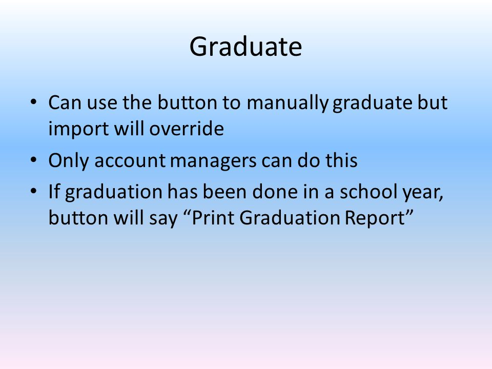 Graduate Can use the button to manually graduate but import will override. Only account managers can do this.