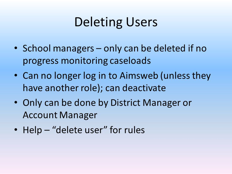 Deleting Users School managers – only can be deleted if no progress monitoring caseloads.
