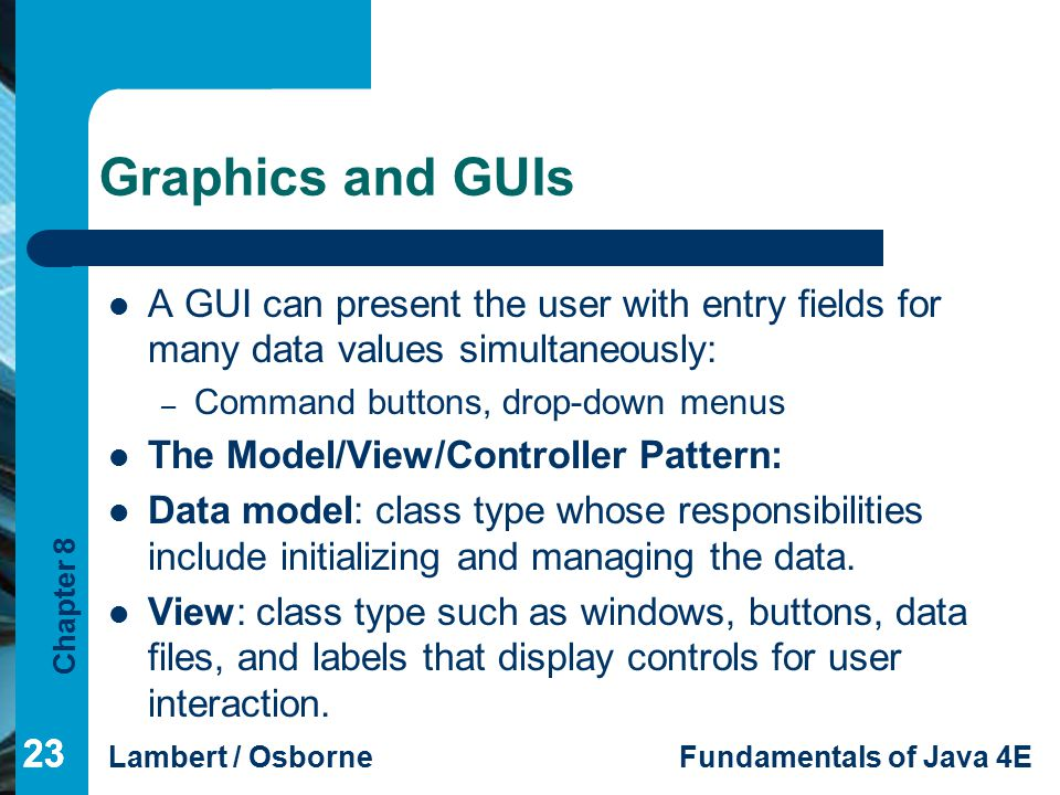Graphics and GUIs A GUI can present the user with entry fields for many data values simultaneously: