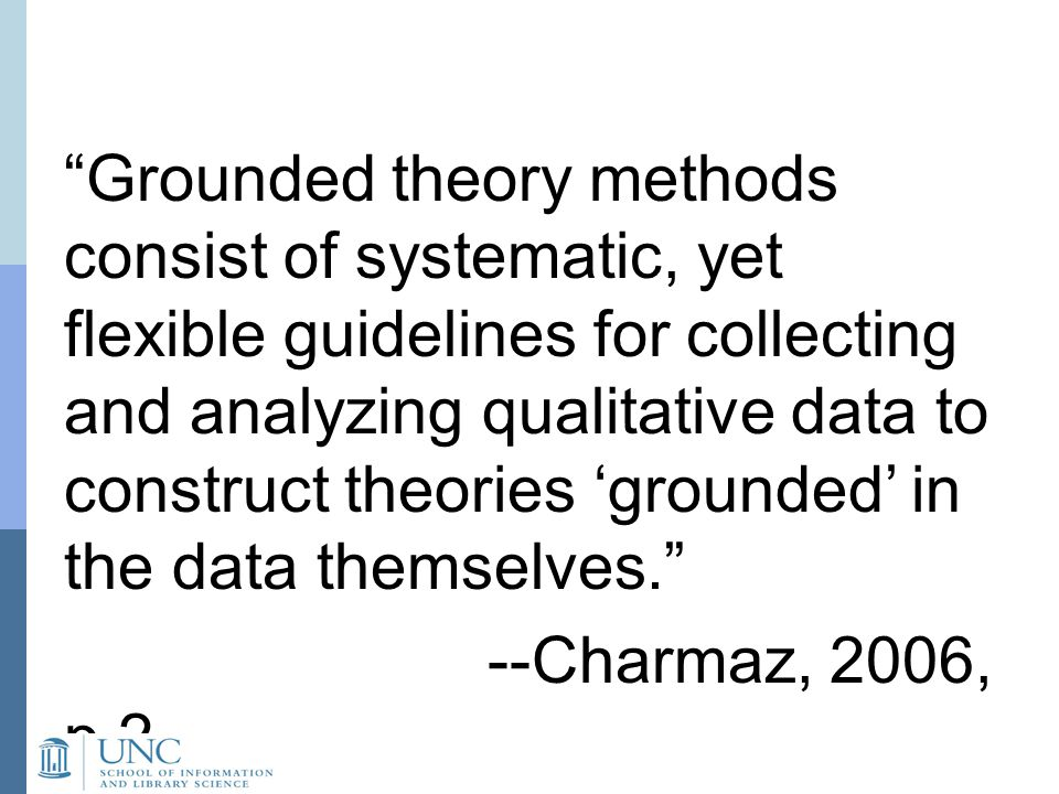 Grounded theory methods consist of systematic, yet flexible guidelines for collecting and analyzing qualitative data to construct theories 'grounded' in the data themselves. --Charmaz, 2006, p.2