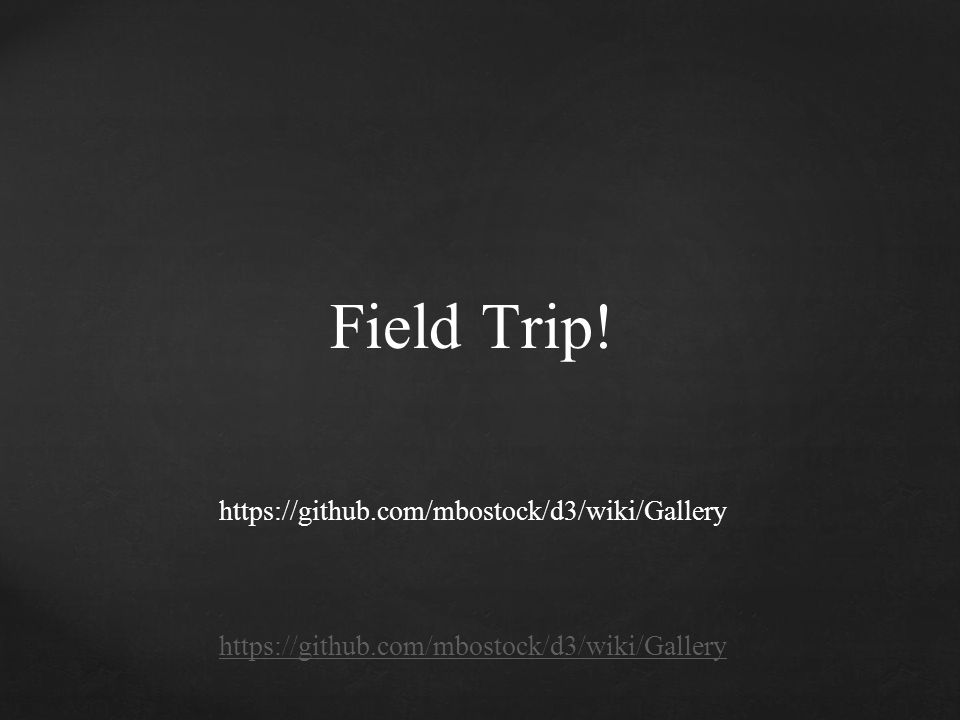 Field Trip! https://github.com/mbostock/d3/wiki/Gallery