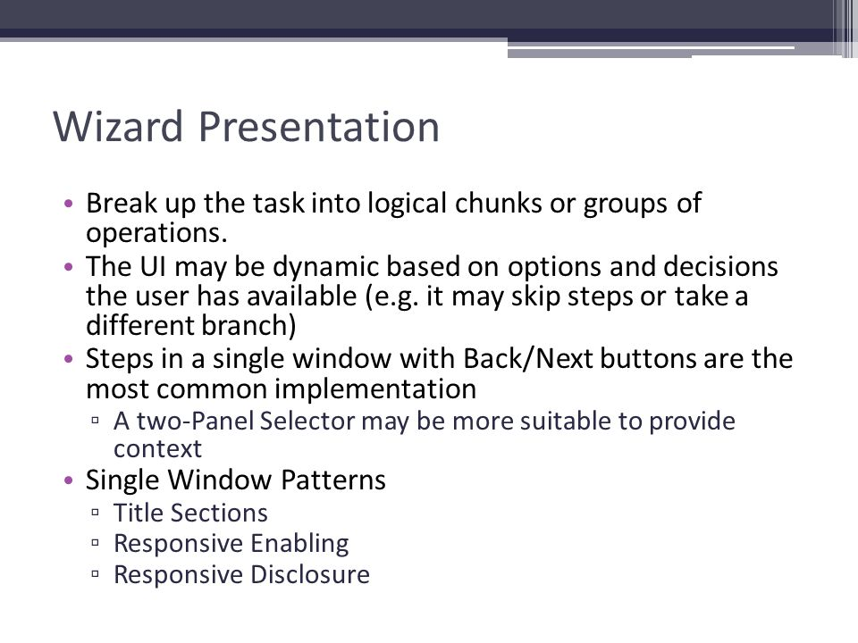 Wizard Presentation Break up the task into logical chunks or groups of operations.