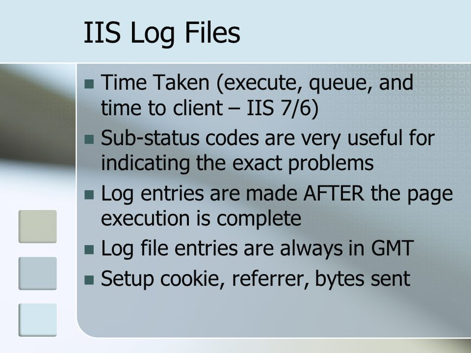 IIS Log Files Time Taken (execute, queue, and time to client – IIS 7/6) Sub-status codes are very useful for indicating the exact problems.