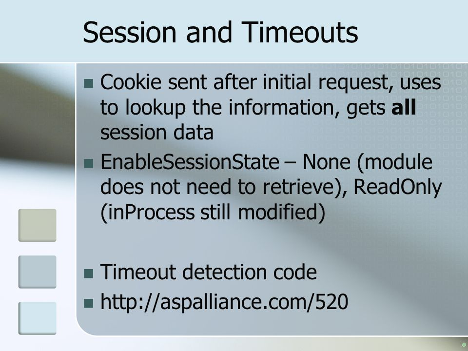 Session and Timeouts Cookie sent after initial request, uses to lookup the information, gets all session data.