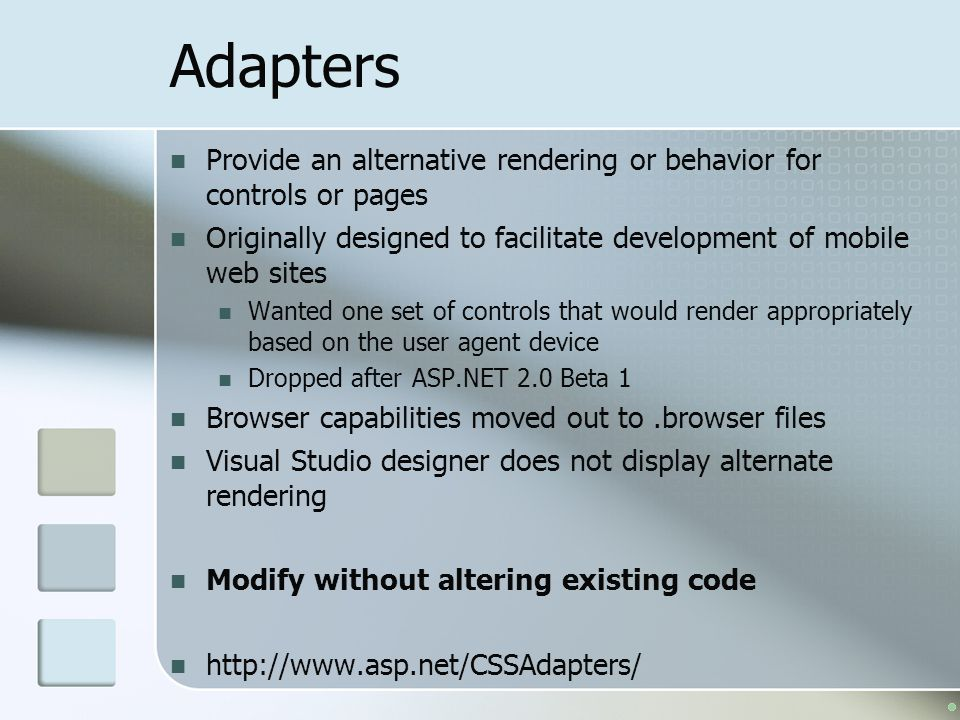 Adapters Provide an alternative rendering or behavior for controls or pages. Originally designed to facilitate development of mobile web sites.