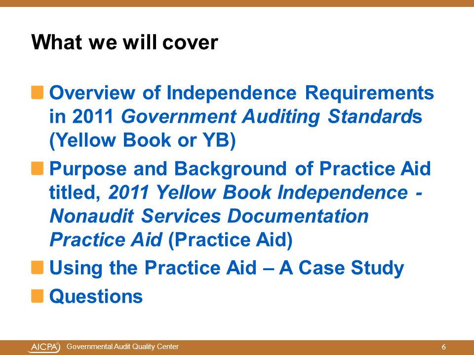 What we will cover Overview of Independence Requirements in 2011 Government Auditing Standards (Yellow Book or YB)