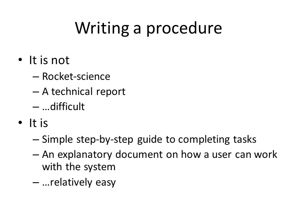 Writing a procedure It is not It is Rocket-science A technical report