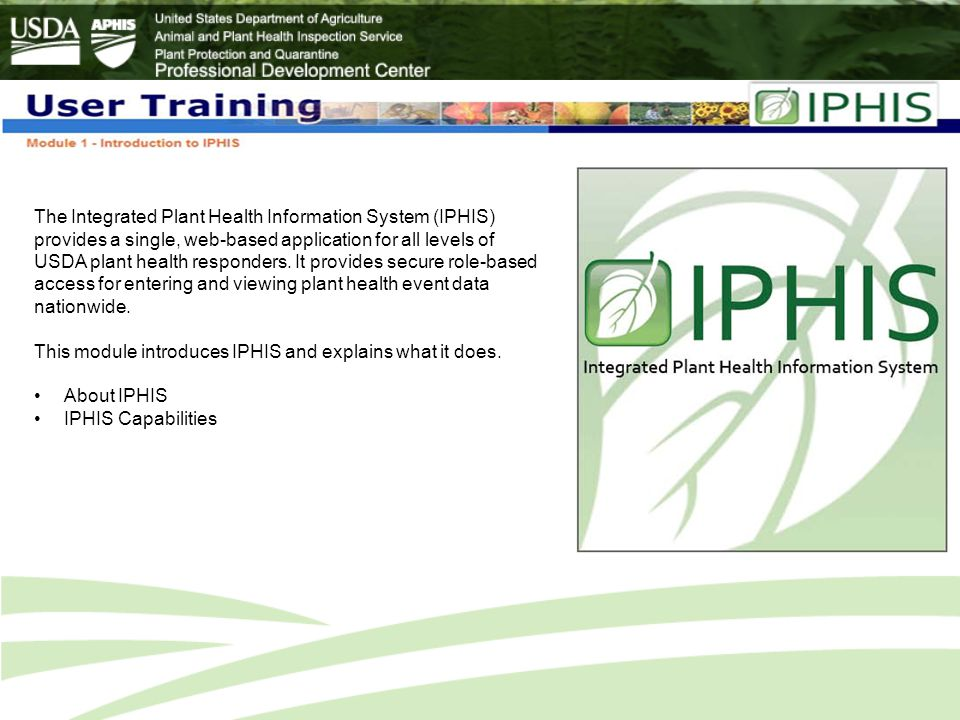 The Integrated Plant Health Information System (IPHIS) provides a single, web-based application for all levels of USDA plant health responders. It provides secure role-based access for entering and viewing plant health event data nationwide.