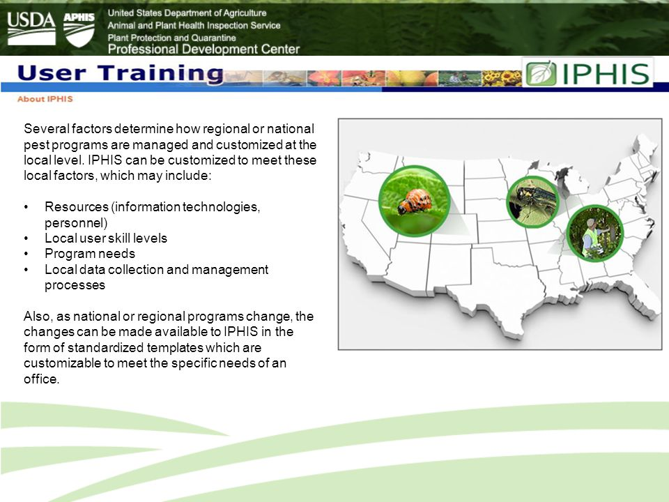 Several factors determine how regional or national pest programs are managed and customized at the local level. IPHIS can be customized to meet these local factors, which may include: