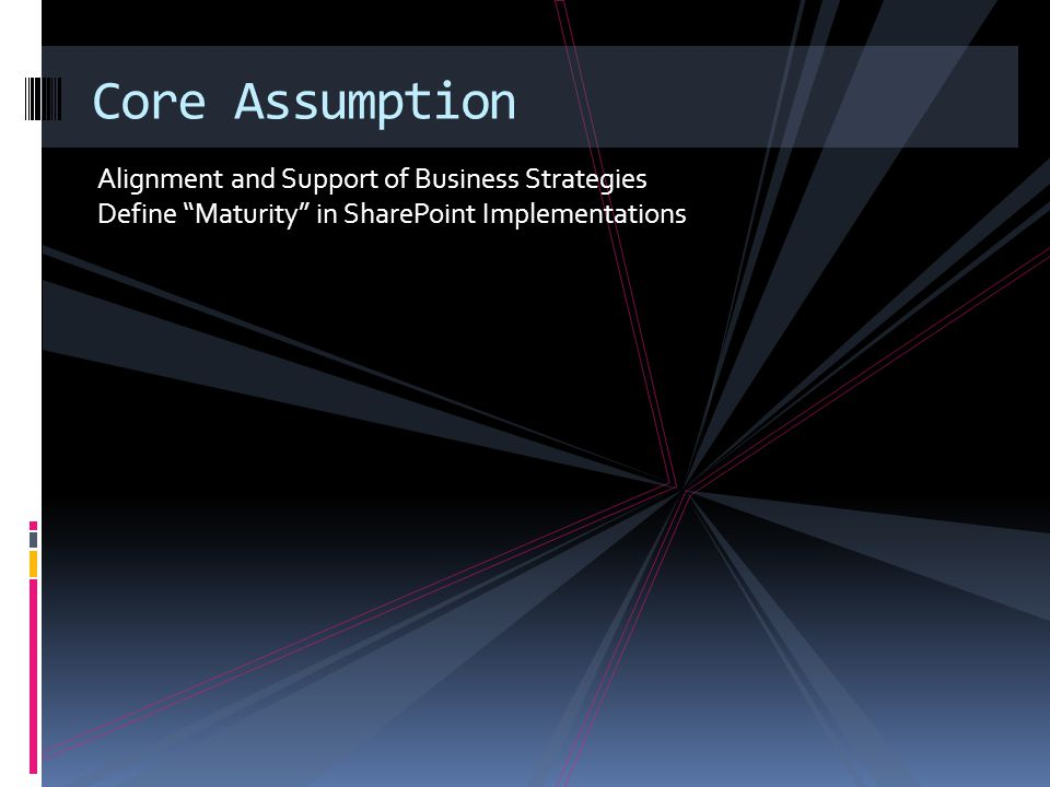 Core Assumption Alignment and Support of Business Strategies Define Maturity in SharePoint Implementations.
