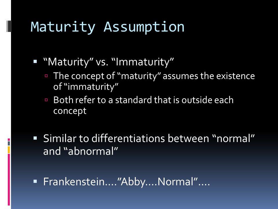 Maturity Assumption Maturity vs. Immaturity