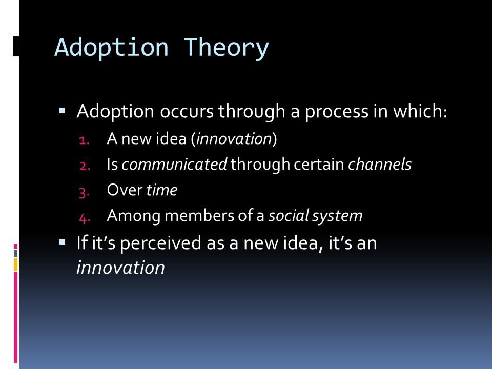 Adoption Theory Adoption occurs through a process in which: