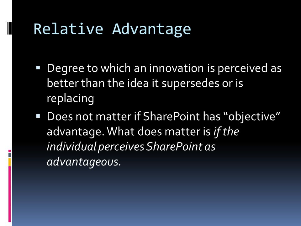 Relative Advantage Degree to which an innovation is perceived as better than the idea it supersedes or is replacing.