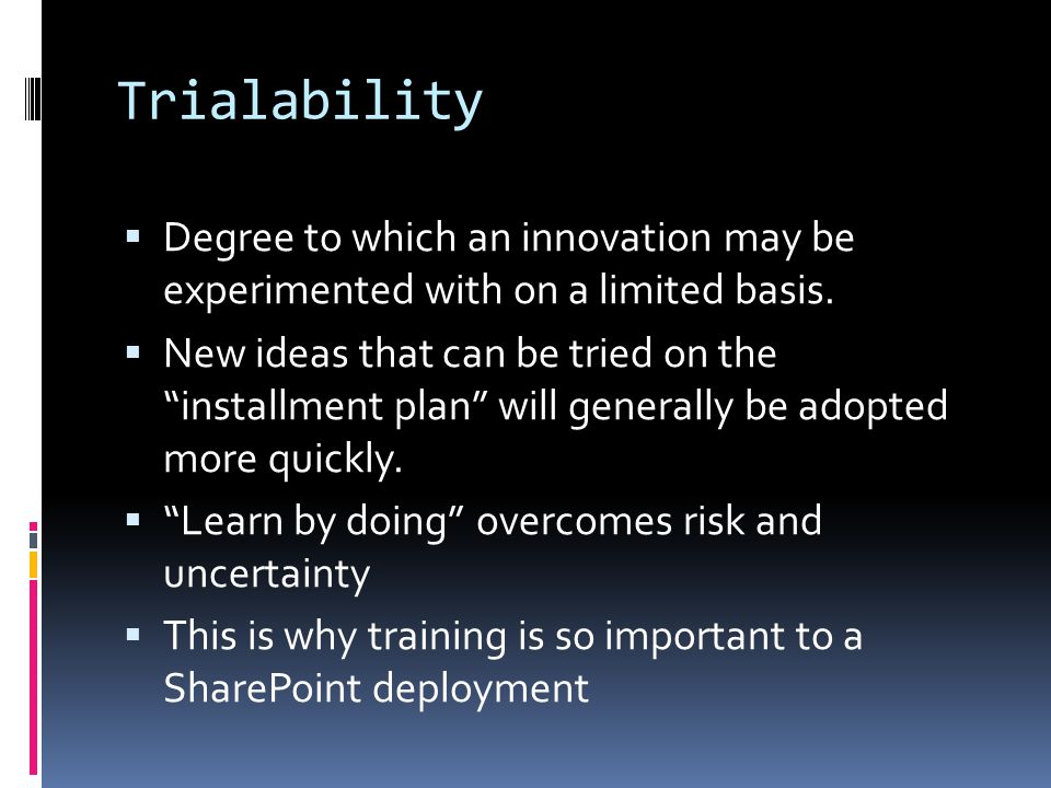 Trialability Degree to which an innovation may be experimented with on a limited basis.