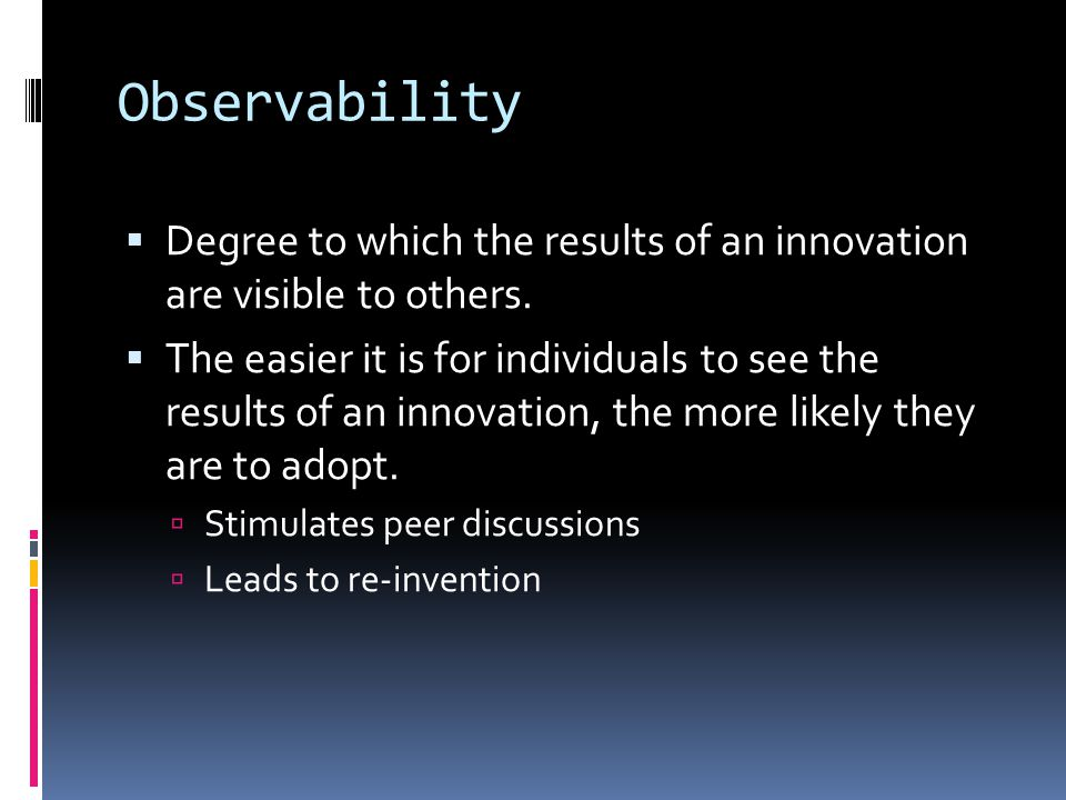 Observability Degree to which the results of an innovation are visible to others.