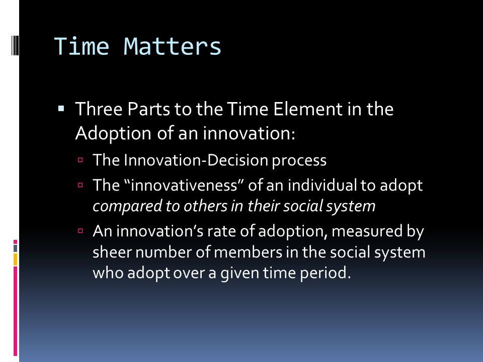 Time Matters Three Parts to the Time Element in the Adoption of an innovation: The Innovation-Decision process.
