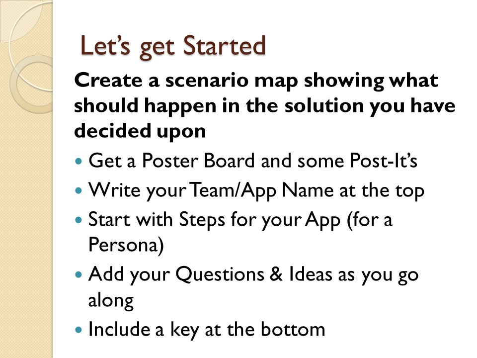 Let's get Started Create a scenario map showing what should happen in the solution you have decided upon.