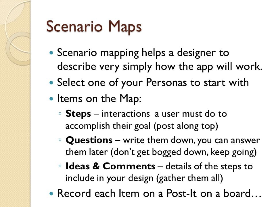 Scenario Maps Scenario mapping helps a designer to describe very simply how the app will work. Select one of your Personas to start with.