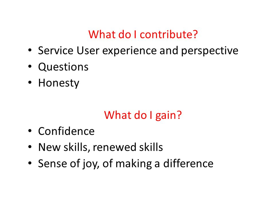 What do I contribute Service User experience and perspective. Questions. Honesty. What do I gain