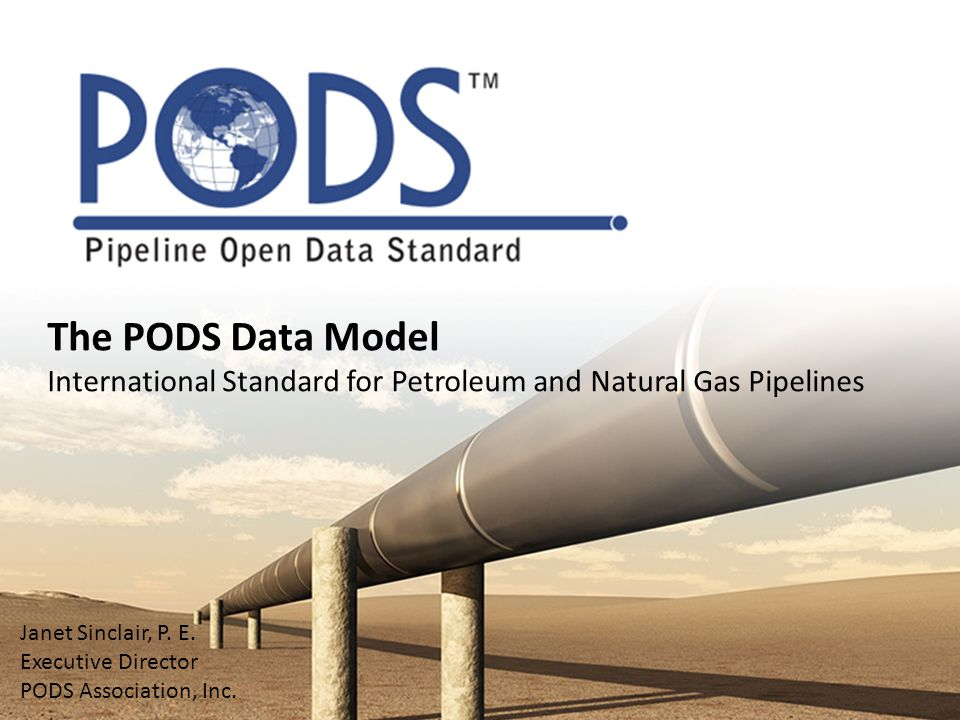 The PODS Data Model International Standard for Petroleum and Natural Gas Pipelines. Janet Sinclair, P. E.