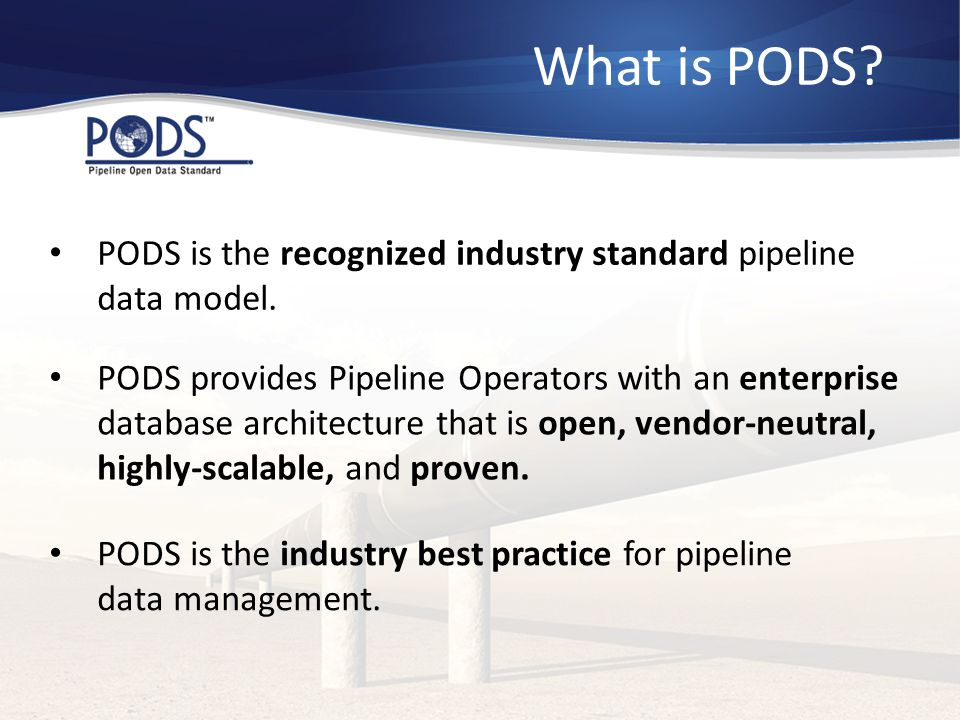 What is PODS PODS is the recognized industry standard pipeline data model.