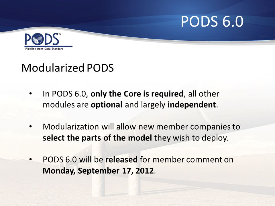 PODS 6.0 Modularized PODS. In PODS 6.0, only the Core is required, all other modules are optional and largely independent.