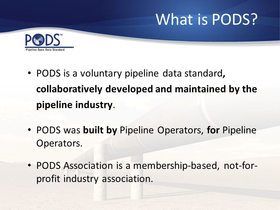 What is PODS PODS is a voluntary pipeline data standard, collaboratively developed and maintained by the pipeline industry.