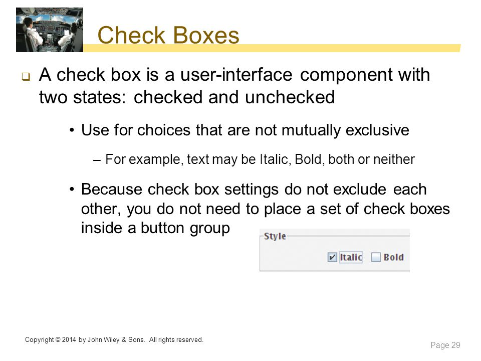 Check Boxes A check box is a user-interface component with two states: checked and unchecked. Use for choices that are not mutually exclusive.