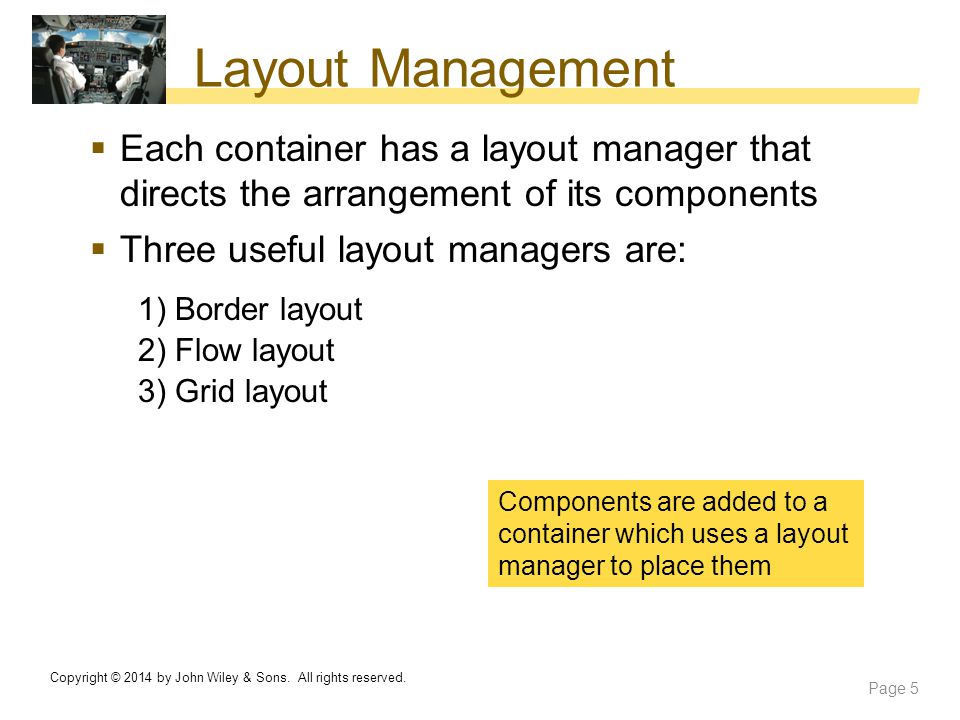 Layout Management Each container has a layout manager that directs the arrangement of its components.