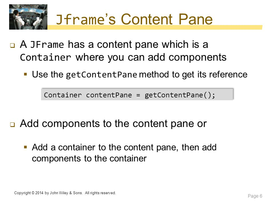 Jframe's Content Pane A JFrame has a content pane which is a Container where you can add components.