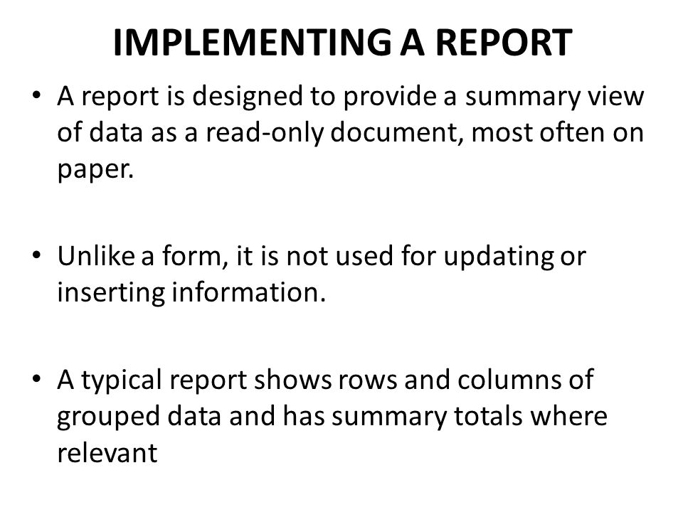IMPLEMENTING A REPORT A report is designed to provide a summary view of data as a read-only document, most often on paper.