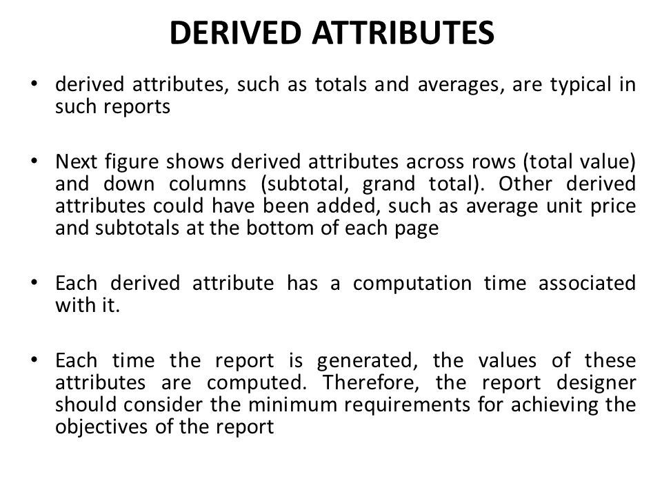 DERIVED ATTRIBUTES derived attributes, such as totals and averages, are typical in such reports.
