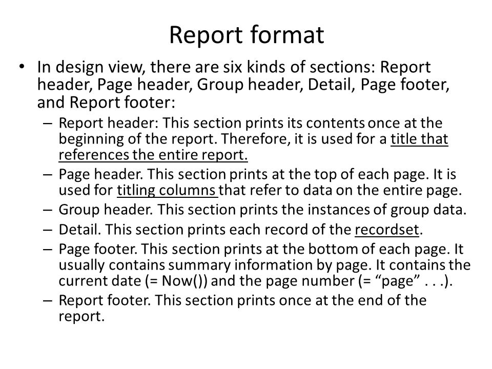 Report format In design view, there are six kinds of sections: Report header, Page header, Group header, Detail, Page footer, and Report footer: