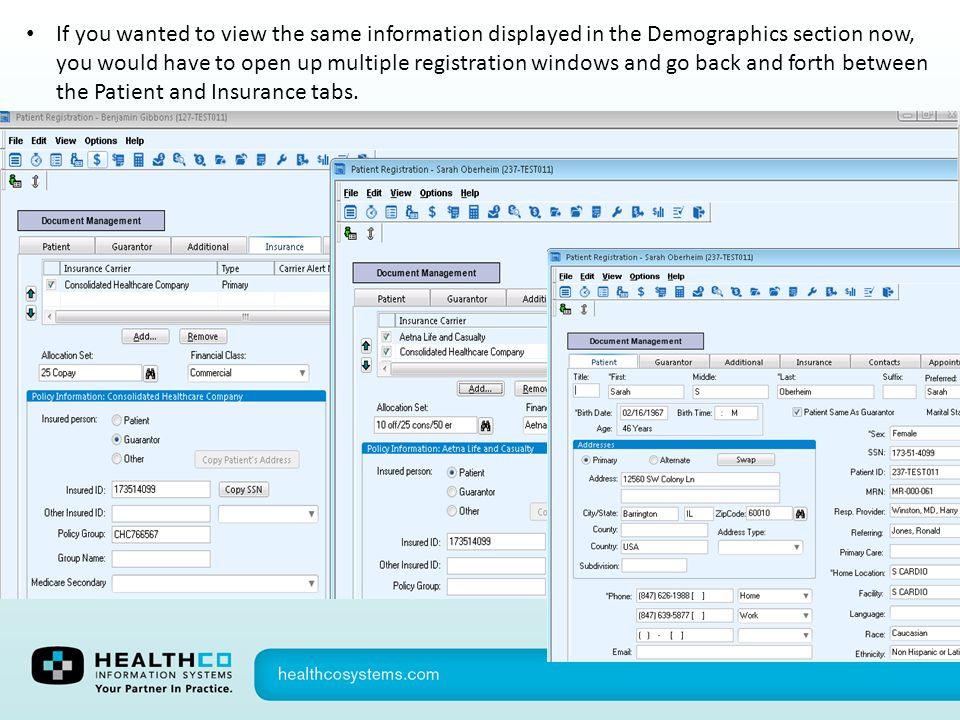 If you wanted to view the same information displayed in the Demographics section now, you would have to open up multiple registration windows and go back and forth between the Patient and Insurance tabs.