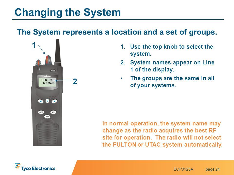 Changing the System The System represents a location and a set of groups. 1. CENTRAL. EMS MAIN. Use the top knob to select the system.