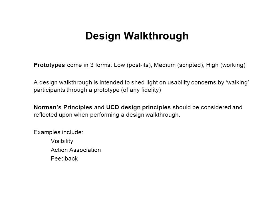 Design Walkthrough Prototypes come in 3 forms: Low (post-its), Medium (scripted), High (working)