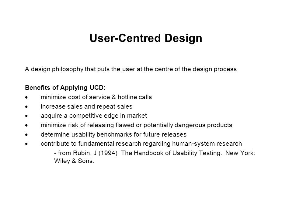 User-Centred Design A design philosophy that puts the user at the centre of the design process. Benefits of Applying UCD: