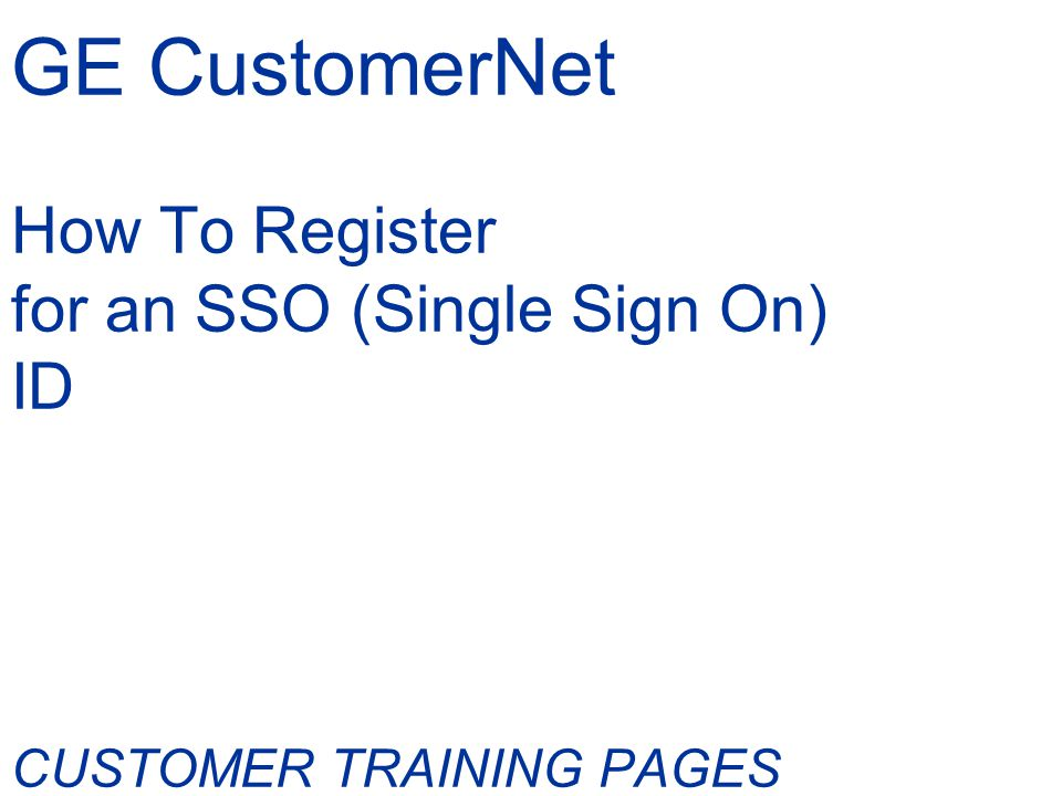 GE CustomerNet How To Register for an SSO (Single Sign On) ID CUSTOMER TRAINING PAGES