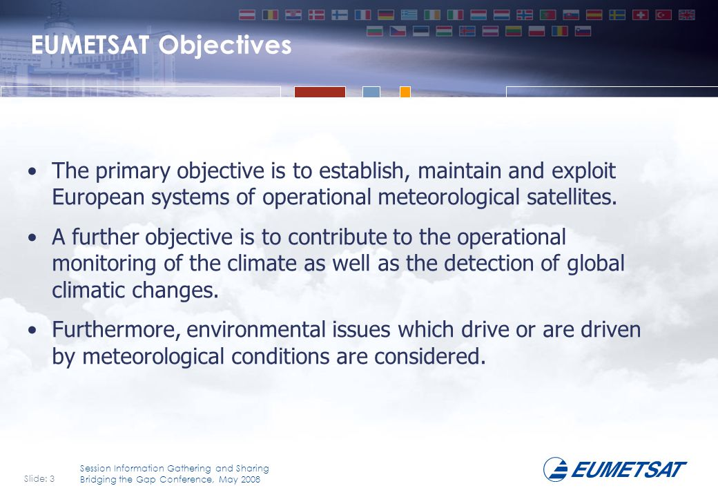 EUMETSAT Objectives The primary objective is to establish, maintain and exploit European systems of operational meteorological satellites.